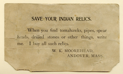 "A small card bearing the following text: ""Save your Indian relics. When you find tomahawks, pipes, spear heads, drilled stone or other things, write me. I buy all such relics. W.K. Moorehead, Andover, Mass."""