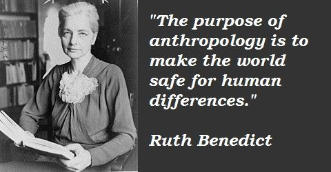 Ruth Benedict meme from the Web--photo of Benedict with the quote The Purpose of Anthropology is to make the world safe for human differences.